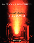 American Prometheus: Carnegie's Captain, Bill Jones by Tom Gage