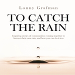 To Catch the Rain: Inspiring stories of communities coming together to harvest their own rain, and how you can do it too by Lonny Grafman